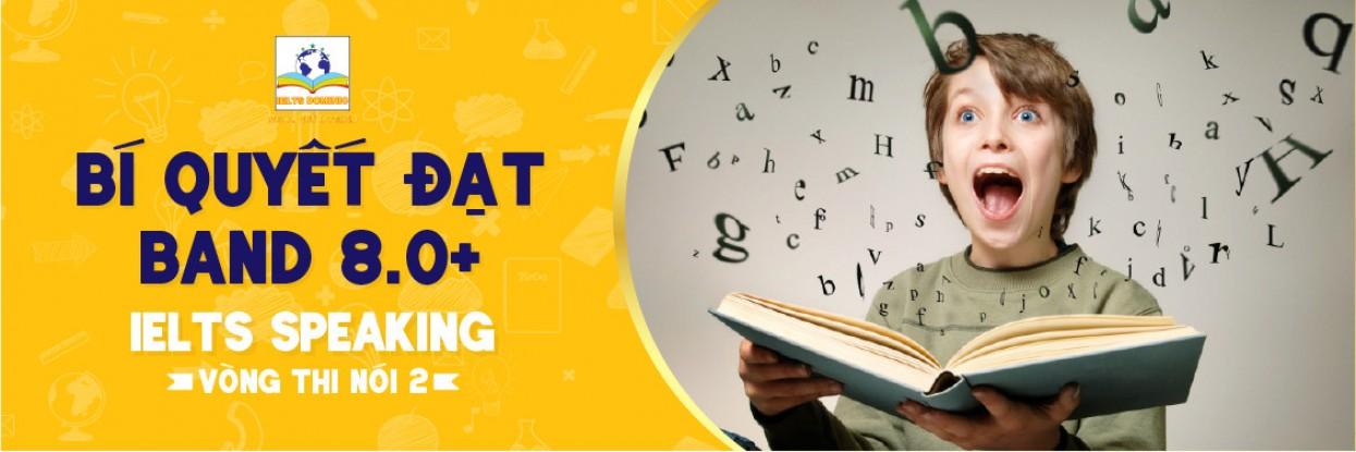 Bí quyết luyện thi IELTS SPEAKING cấp tốc Band 8.0 – Vòng thi Nói 2